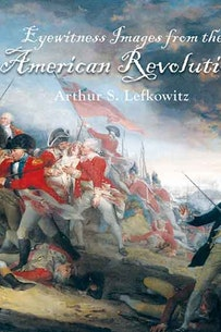 "Book cover of ""Eyewitness Images from the American Revolution"" by Arthur S. Lefkowitz"