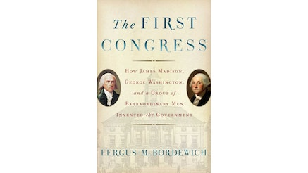 This image depicts the book cover of The First Congress: How James Madison, George Washington, and a Group of Extraordinary Men Invented the Government by Fergus Bordewich. The main title of the book and the author's name is written in blue, while the rest of the text is written in red. On the left side of the cover is a circular painting of James Madison and on the right side of the cover is a circular painting of George Washington.