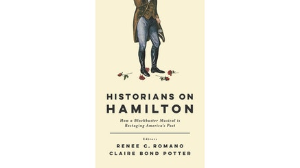 This image depicts the book cover of Historians on Hamilton: How a Blockbuster Musical is Restarting America's Past edited by Rene Romano and Claire Potter. The book cover is tan, and the title of the book is written in black. There is a Revolutionary man, wearing black boots, blue pants, and a brown waist jacket. His left knee is bended, and the image cuts off around the man's chest—his face is not visible. There are five roses scattered around his feet.