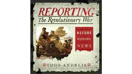 """This image depicts the book cover of Reporting The Revolutionary War by Todd Andrlik. The background is a newspaper article text, black text written on a white background. On the left side of the cover, there is the painting of George Washington crossing the Delaware River. On the right side of the book cover, there is a red box with white text written in it that says, """"Before it was History, it was news."""""""