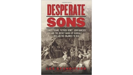 This image depicts the book cover for Desperate Sons: Samuel Adams, Patrick Henry, John Hancock, and the Secret Bands of Radicals who Led the Colonies to War by Les Standiford.